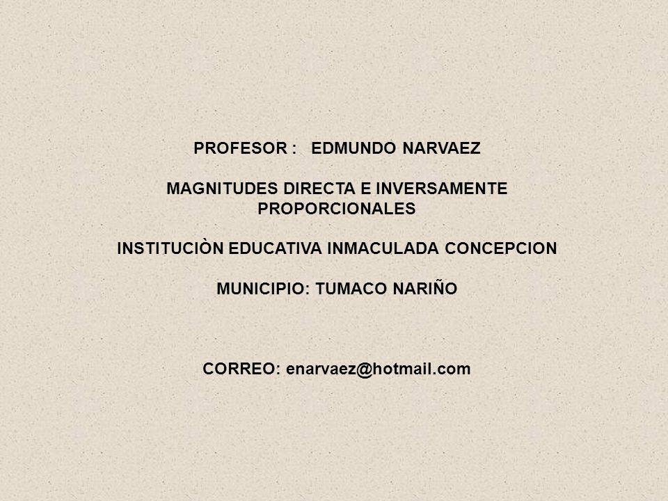 PROFESOR : EDMUNDO NARVAEZ MAGNITUDES DIRECTA E INVERSAMENTE PROPORCIONALES INSTITUCIÒN EDUCATIVA INMACULADA CONCEPCION MUNICIPIO: TUMACO NARIÑO CORREO: enarvaez@hotmail.com