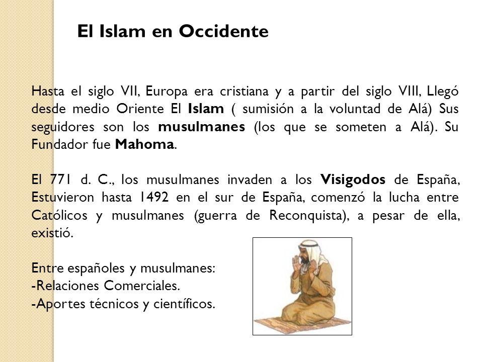 El Islam en Occidente Hasta el siglo VII, Europa era cristiana y a partir del siglo VIII, Llegó desde medio Oriente El Islam ( sumisión a la voluntad