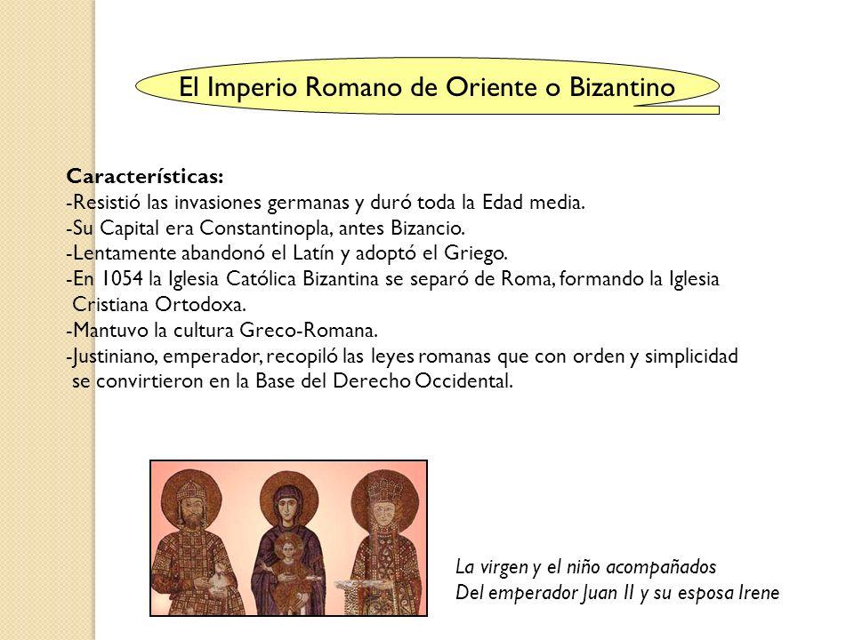El Imperio Romano de Oriente o Bizantino Características: -Resistió las invasiones germanas y duró toda la Edad media. -Su Capital era Constantinopla,