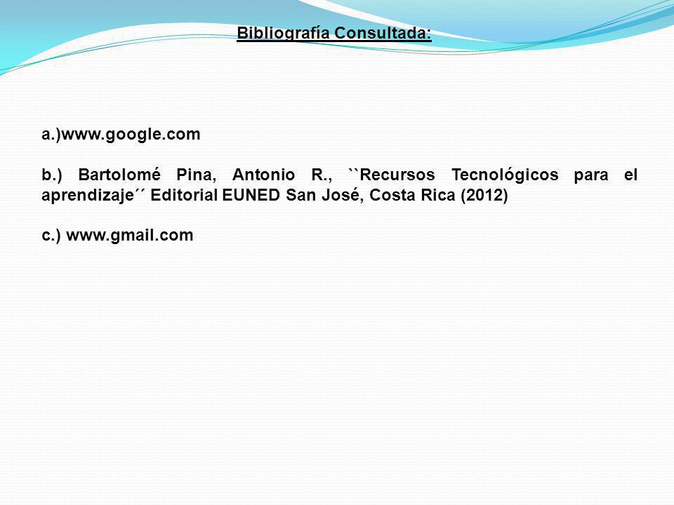 Bibliografía Consultada: a.)www.google.com b.) Bartolomé Pina, Antonio R., ``Recursos Tecnológicos para el aprendizaje´´ Editorial EUNED San José, Cos