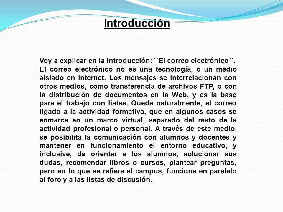 Introducción Voy a explicar en la introducción: ``El correo electrónico´´. El correo electrónico no es una tecnología, o un medio aislado en Internet.
