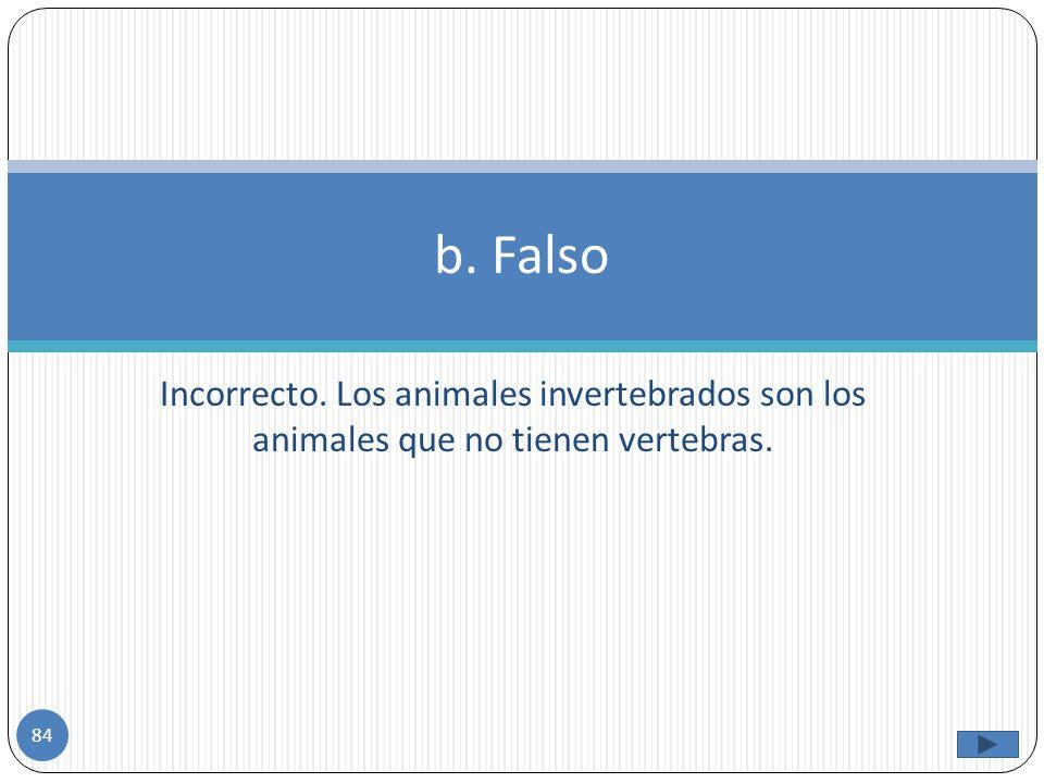 Correcto!!! Los invertebrados si son los animales que no poseen una columna vertebral. a. Cierto 83