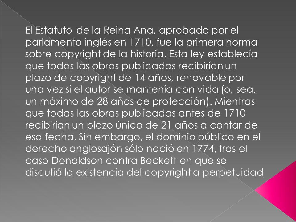 El Estatuto de la Reina Ana, aprobado por el parlamento inglés en 1710, fue la primera norma sobre copyright de la historia. Esta ley establecía que t