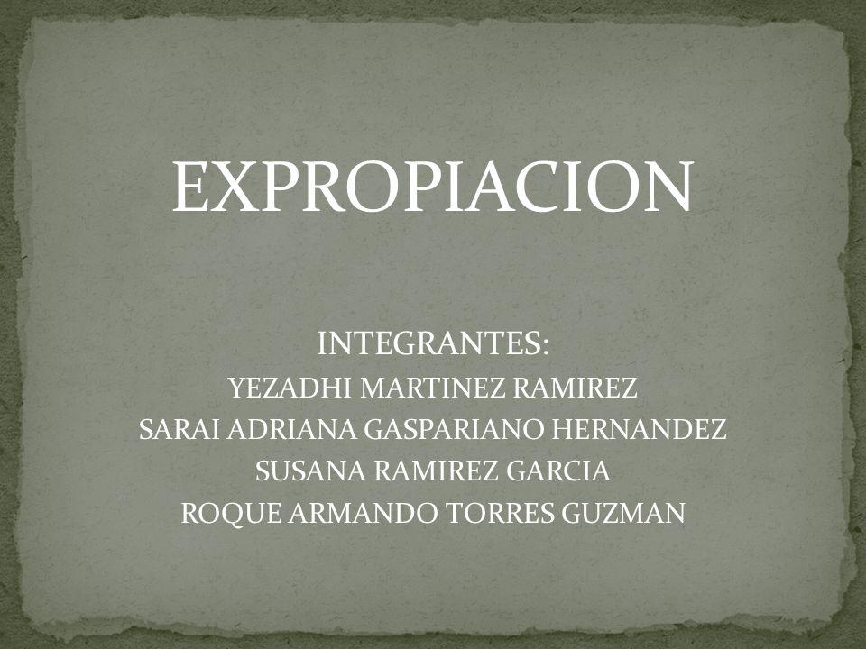 EXPROPIACION INTEGRANTES: YEZADHI MARTINEZ RAMIREZ SARAI ADRIANA GASPARIANO HERNANDEZ SUSANA RAMIREZ GARCIA ROQUE ARMANDO TORRES GUZMAN