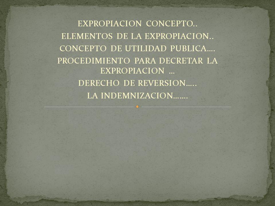 EXPROPIACION CONCEPTO.. ELEMENTOS DE LA EXPROPIACION.. CONCEPTO DE UTILIDAD PUBLICA…. PROCEDIMIENTO PARA DECRETAR LA EXPROPIACION … DERECHO DE REVERSI