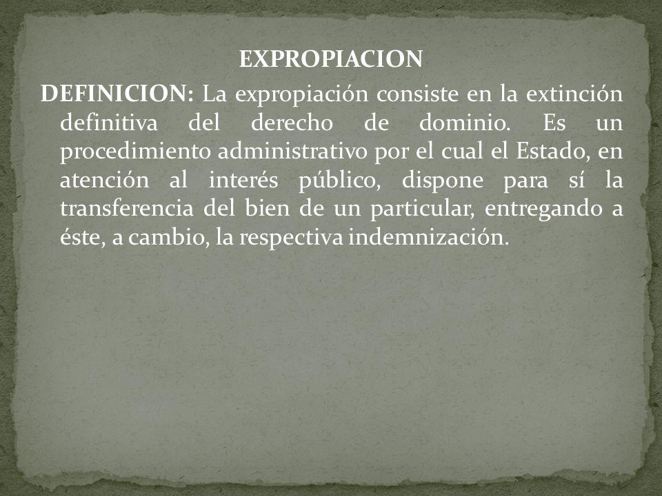 EXPROPIACION DEFINICION: La expropiación consiste en la extinción definitiva del derecho de dominio. Es un procedimiento administrativo por el cual el