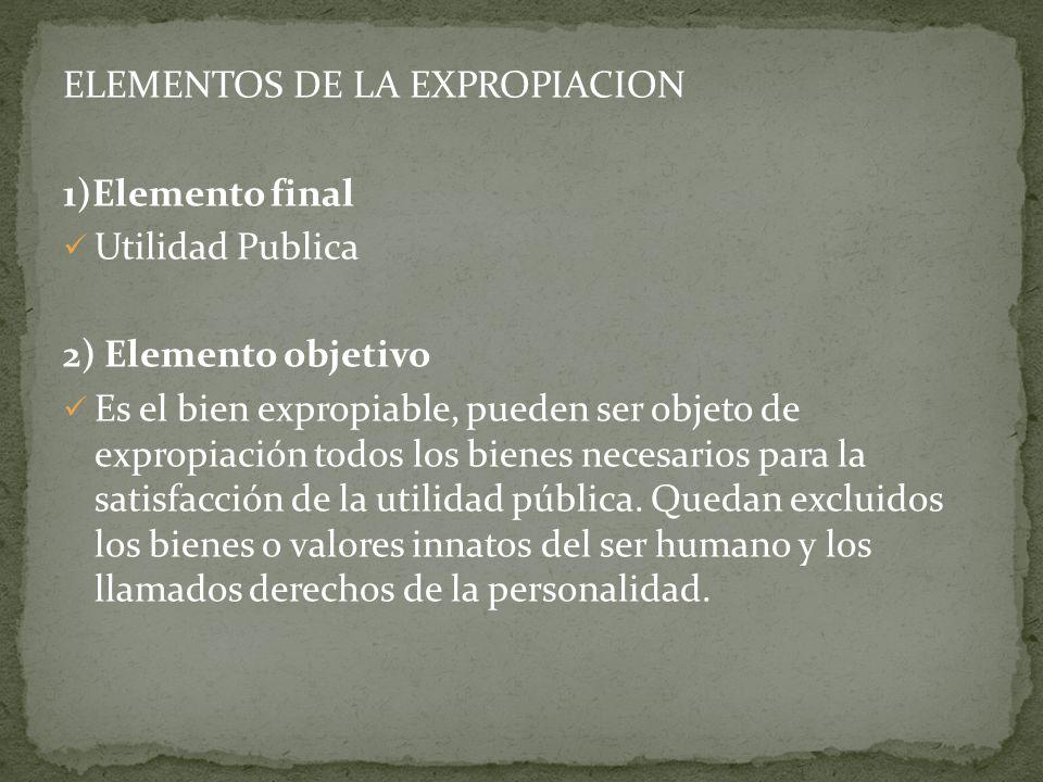 ELEMENTOS DE LA EXPROPIACION 1)Elemento final Utilidad Publica 2) Elemento objetivo Es el bien expropiable, pueden ser objeto de expropiación todos lo
