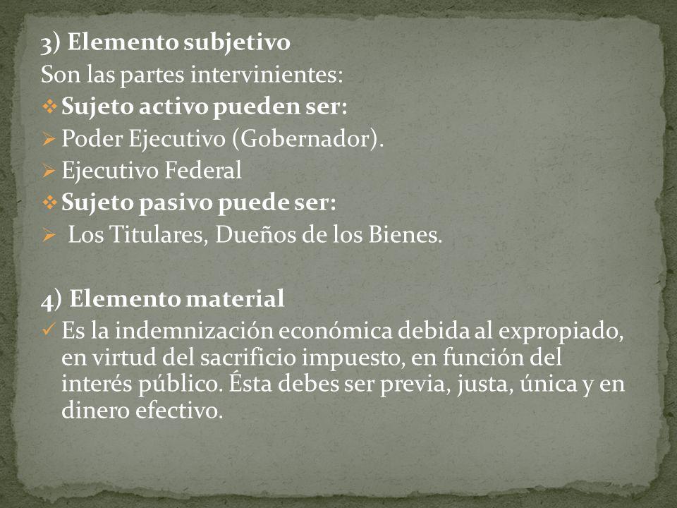 3) Elemento subjetivo Son las partes intervinientes: Sujeto activo pueden ser: Poder Ejecutivo (Gobernador). Ejecutivo Federal Sujeto pasivo puede ser