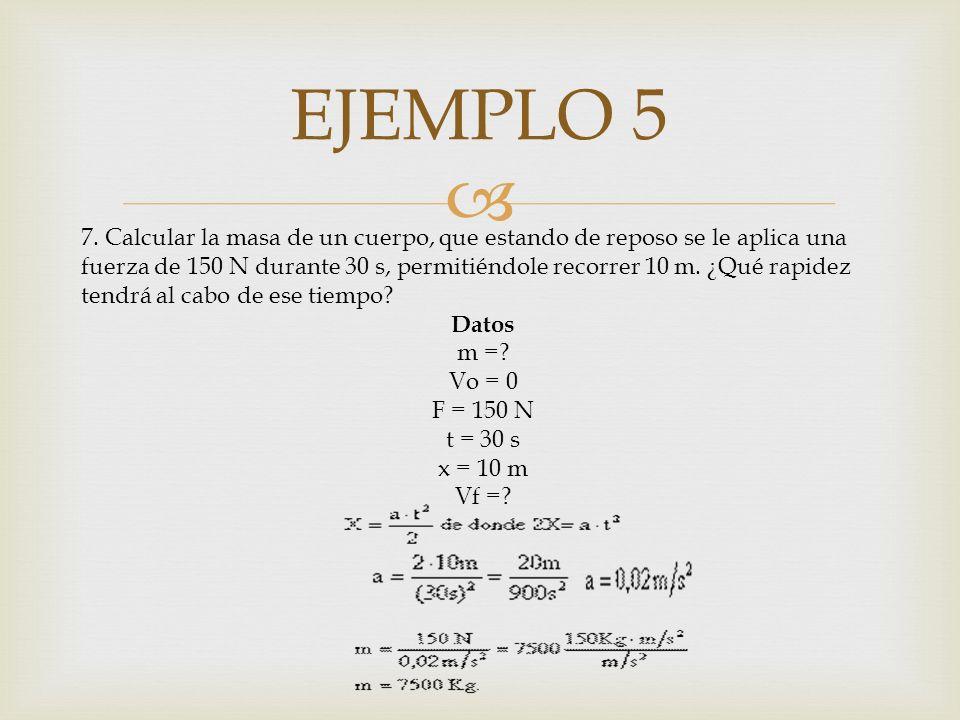 EJEMPLO 5 7. Calcular la masa de un cuerpo, que estando de reposo se le aplica una fuerza de 150 N durante 30 s, permitiéndole recorrer 10 m. ¿Qué rap