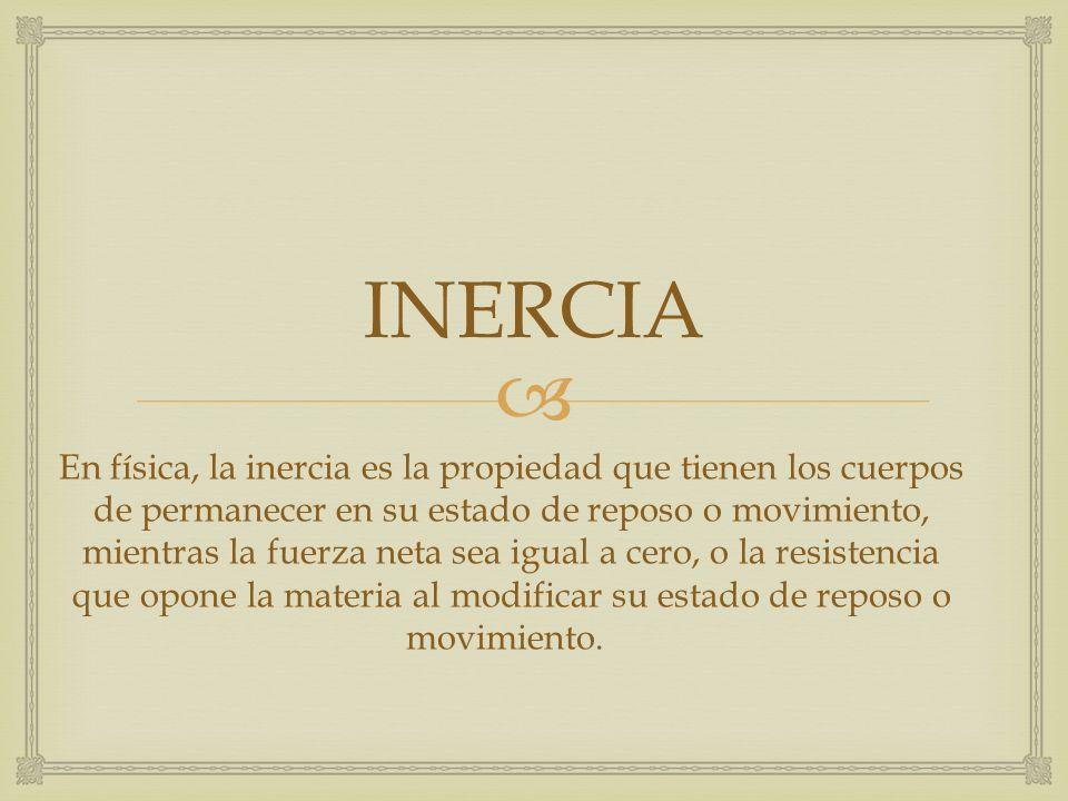 INERCIA En física, la inercia es la propiedad que tienen los cuerpos de permanecer en su estado de reposo o movimiento, mientras la fuerza neta sea ig
