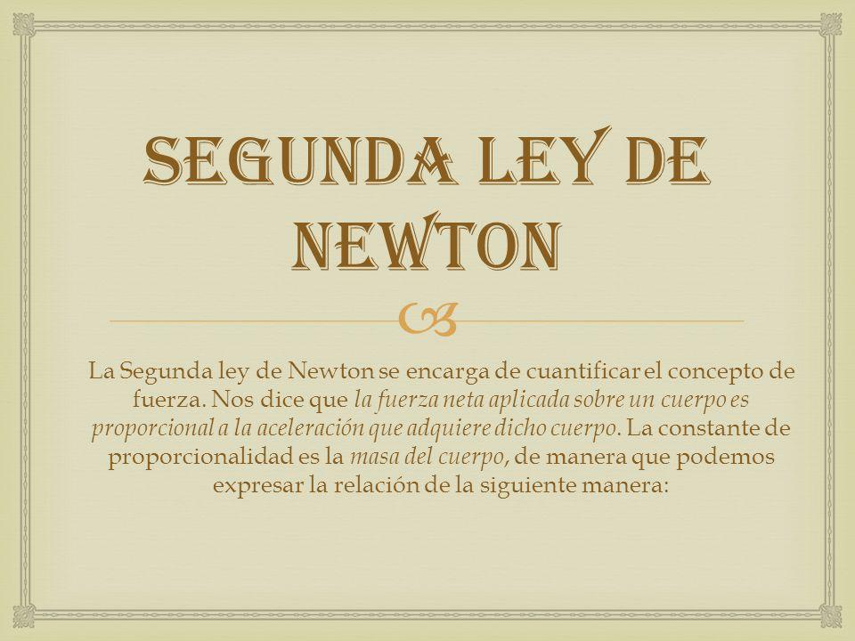 SEGUNDA LEY DE NEWTON La Segunda ley de Newton se encarga de cuantificar el concepto de fuerza. Nos dice que la fuerza neta aplicada sobre un cuerpo e