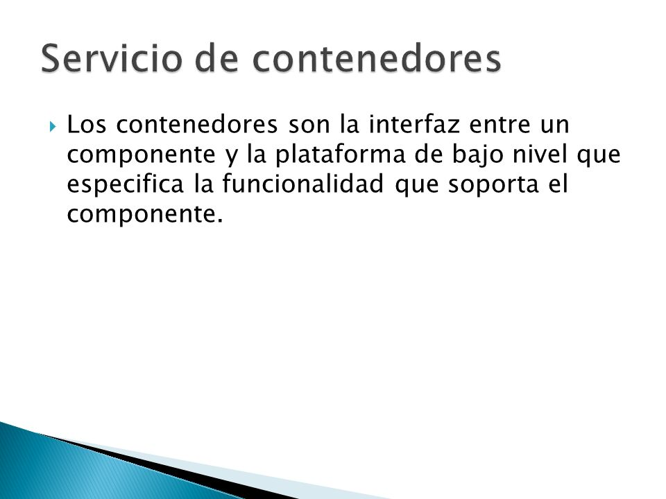 Los contenedores son la interfaz entre un componente y la plataforma de bajo nivel que especifica la funcionalidad que soporta el componente.