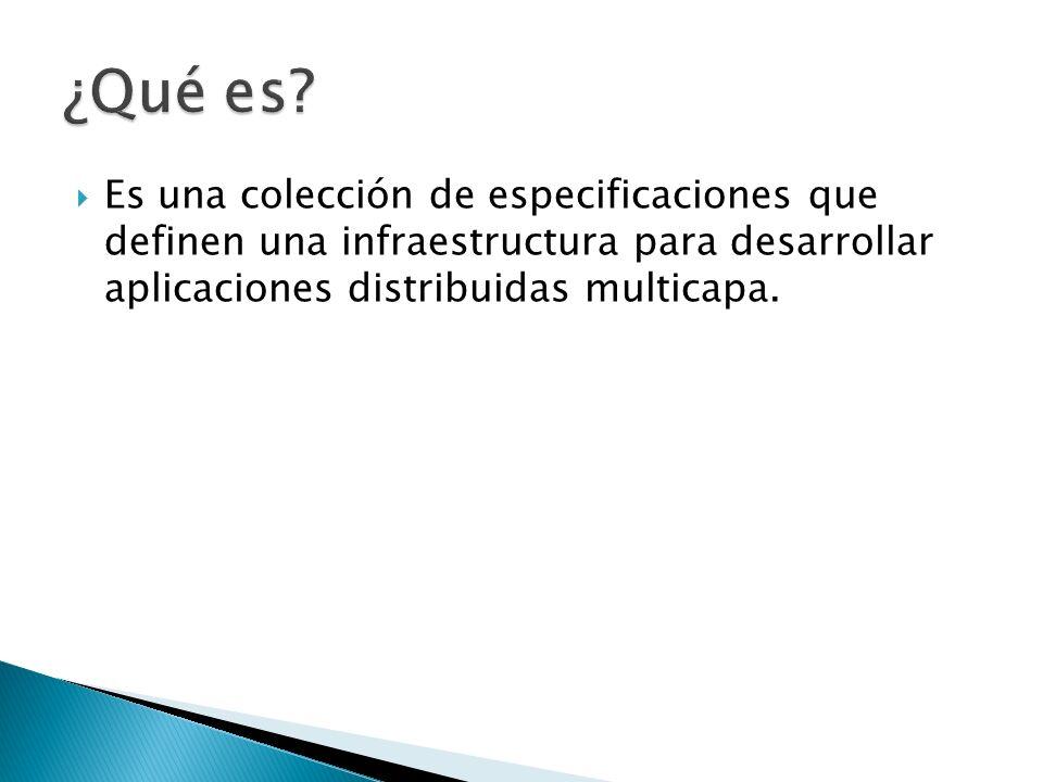 Es una colección de especificaciones que definen una infraestructura para desarrollar aplicaciones distribuidas multicapa.