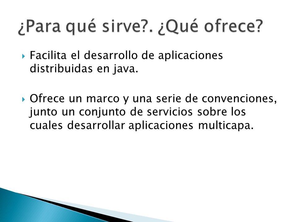 Facilita el desarrollo de aplicaciones distribuidas en java. Ofrece un marco y una serie de convenciones, junto un conjunto de servicios sobre los cua