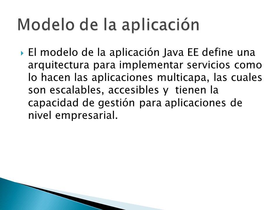 El modelo de la aplicación Java EE define una arquitectura para implementar servicios como lo hacen las aplicaciones multicapa, las cuales son escalab
