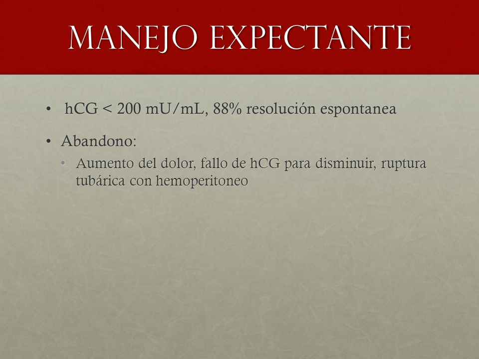 Manejo expectante hCG < 200 mU/mL, 88% resolución espontanea hCG < 200 mU/mL, 88% resolución espontanea Abandono:Abandono: Aumento del dolor, fallo de