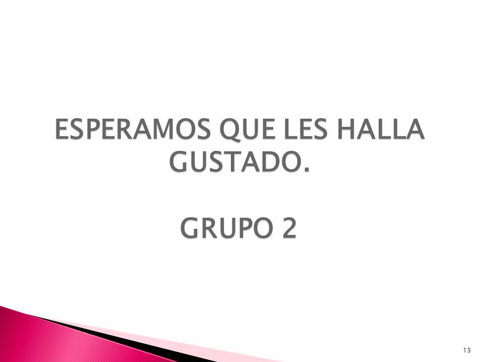13 ESPERAMOS QUE LES HALLA GUSTADO. GRUPO 2