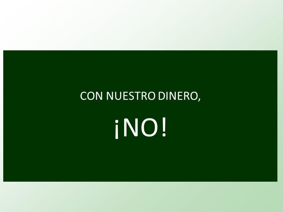 CON NUESTRO DINERO, ¡NO!