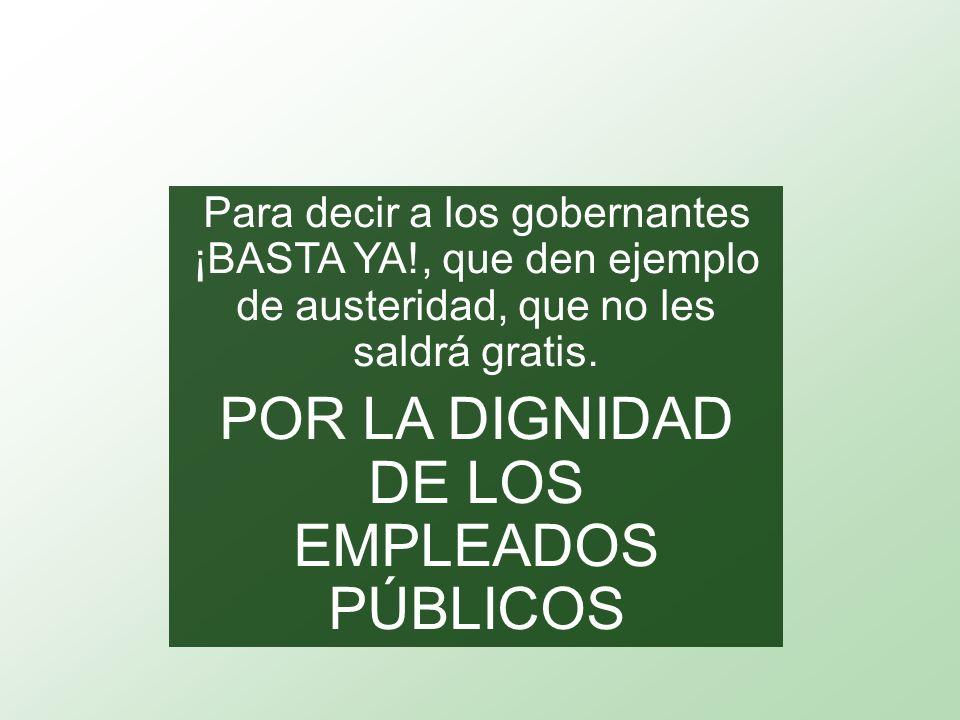 Para decir a los gobernantes ¡BASTA YA!, que den ejemplo de austeridad, que no les saldrá gratis.