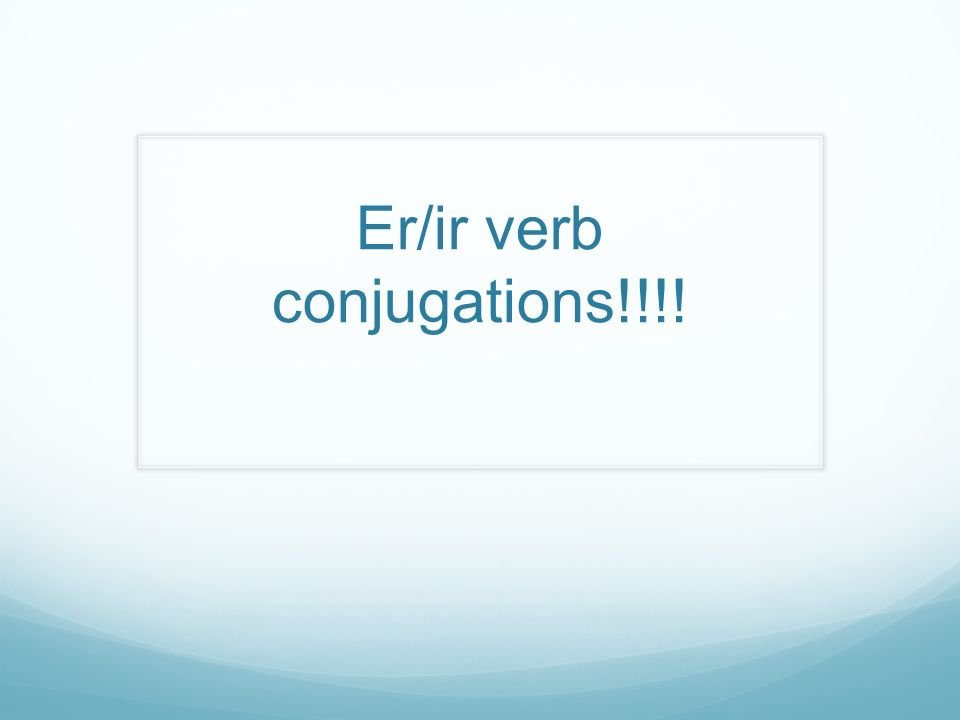 Er/ir verb conjugations!!!!