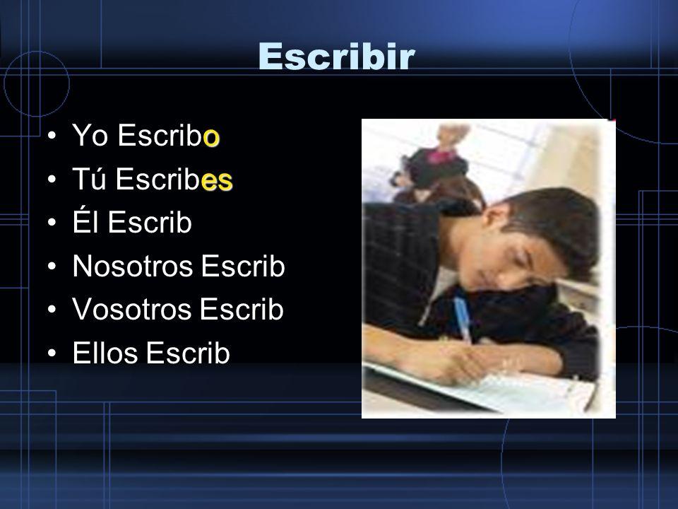 Escribir oYo Escribo esTú Escribes eÉl Escribe Nosotros Escrib Vosotros Escrib Ellos Escrib