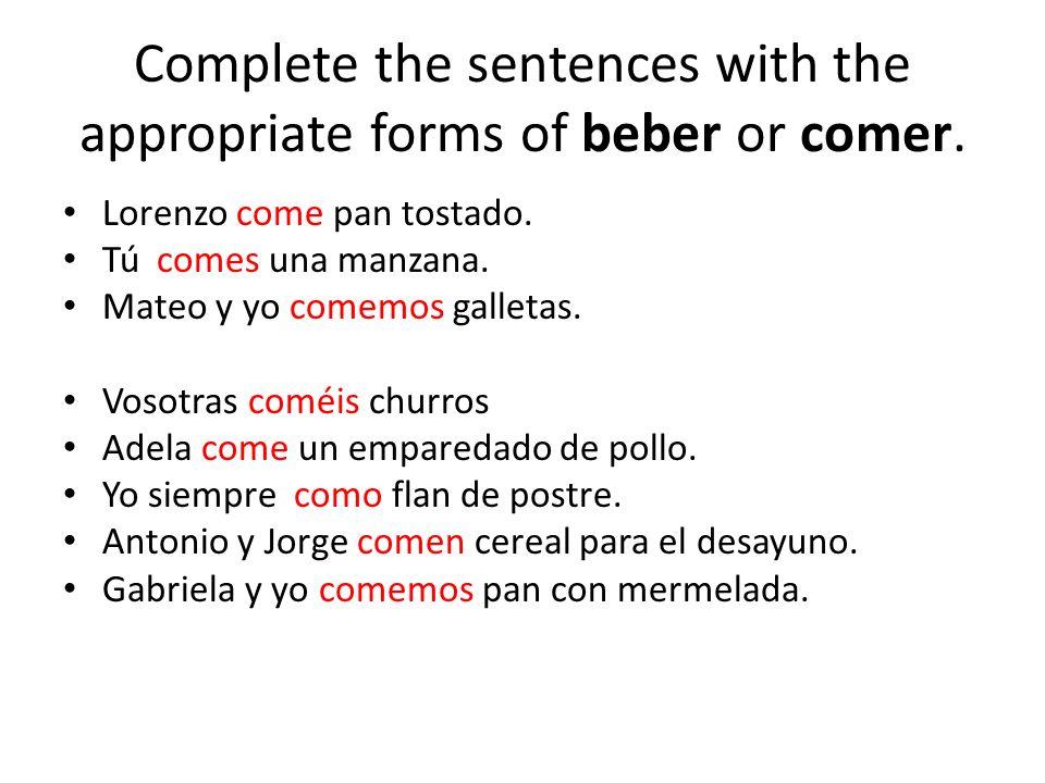 Complete the sentences with the appropriate forms of beber or comer. Lorenzo come pan tostado. Tú comes una manzana. Mateo y yo comemos galletas. Voso