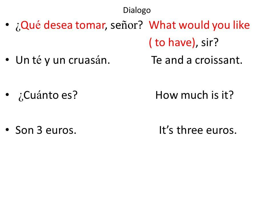 Dialogo ¿ Qu é desea tomar, se ñor ? What would you like ( to have), sir? Un t é y un cruas á n. Te and a croissant. ¿ Cu á nto es? How much is it? So