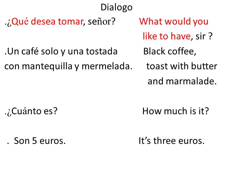 Dialogo.¿ Qu é desea tomar, se ñor ? What would you like to have, sir ?.Un café solo y una tostada Black coffee, con mantequilla y mermelada. toast wi