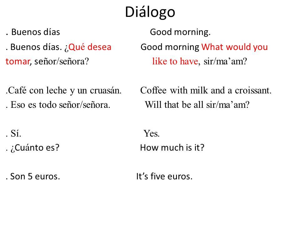Diálogo. Buenos d í as Good morning.. Buenos d í as. ¿ Qu é desea Good morning What would you tomar, se ñor/señora? like to have, sir/maam?.Café con l