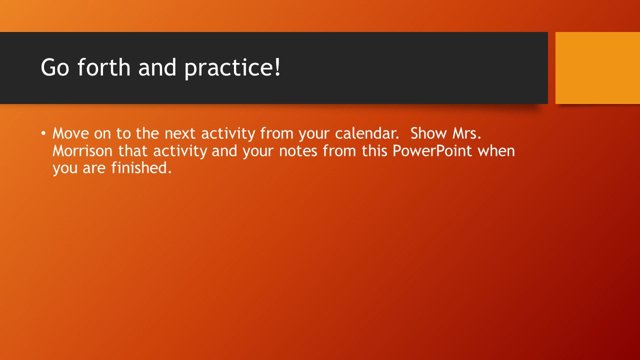 Go forth and practice. Move on to the next activity from your calendar.