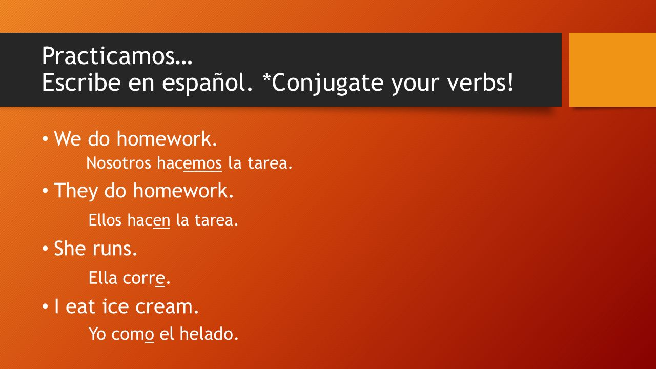 Practicamos… Escribe en español. *Conjugate your verbs.