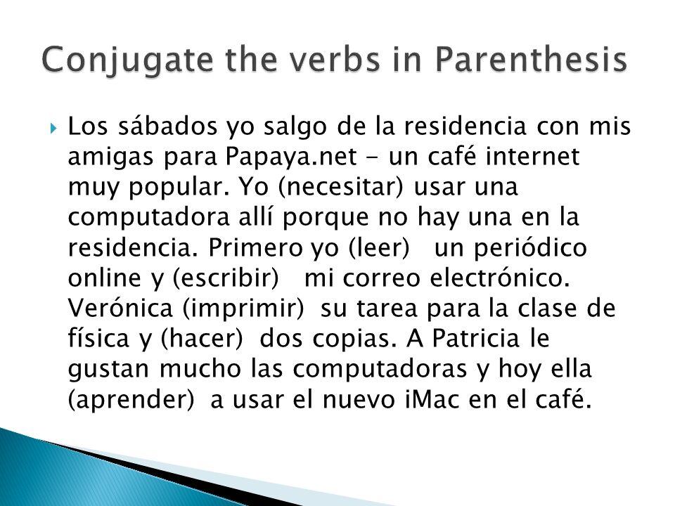 Los sábados yo salgo de la residencia con mis amigas para Papaya.net - un café internet muy popular. Yo (necesitar) usar una computadora allí porque n