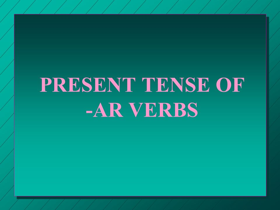 PRESENT TENSE OF -AR, -ER AND -IR VERBS