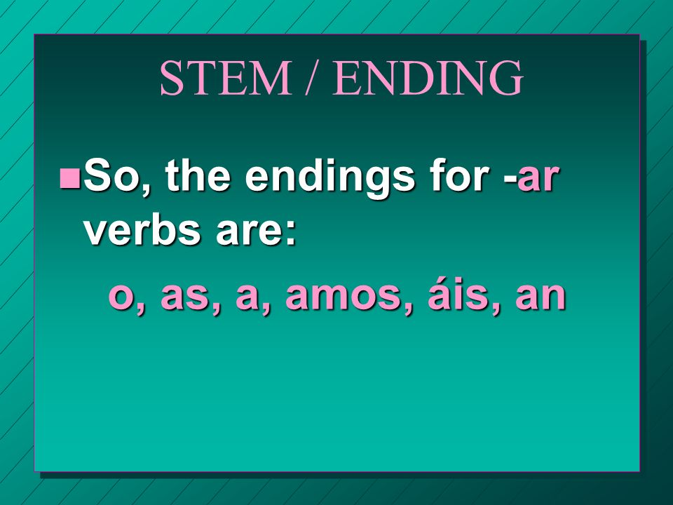 STEM / ENDING n For example, for estudiar,… estudi is the stem.