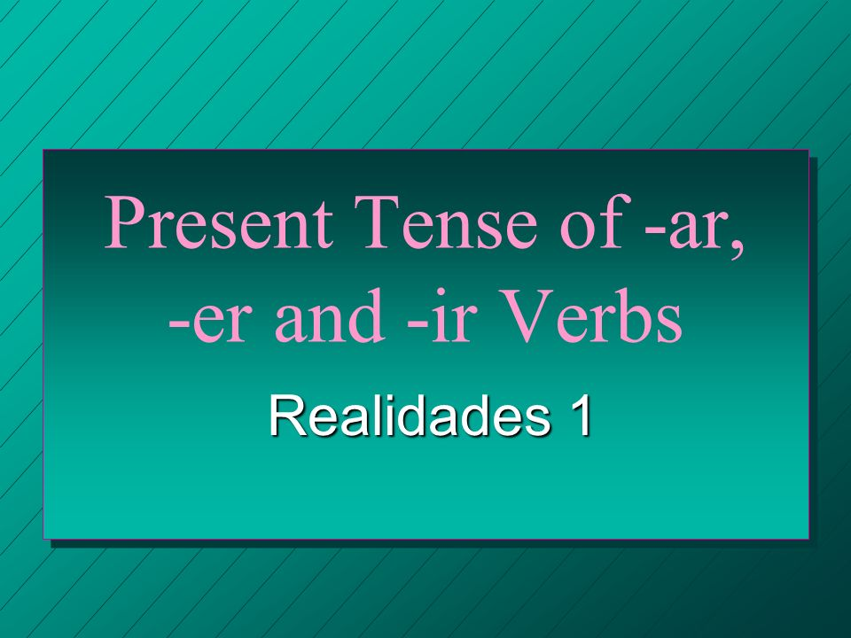 Present Tense of -ar, -er and -ir Verbs Realidades 1