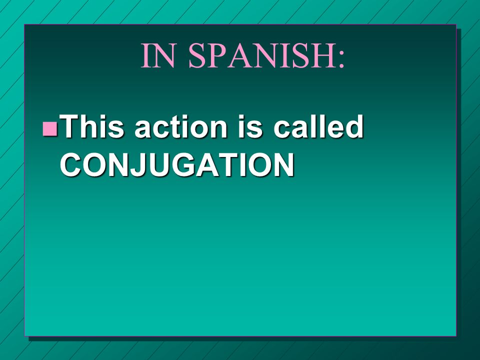 IN SPANISH: n This action is called CONJUGATION