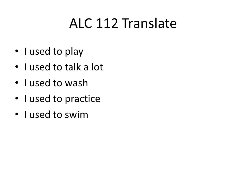 ALC 112 Translate I used to play I used to talk a lot I used to wash I used to practice I used to swim