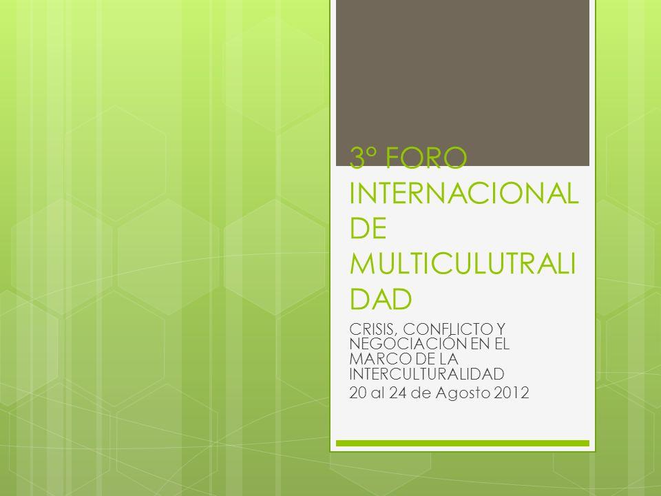 3° FORO INTERNACIONAL DE MULTICULUTRALI DAD CRISIS, CONFLICTO Y NEGOCIACIÓN EN EL MARCO DE LA INTERCULTURALIDAD 20 al 24 de Agosto 2012