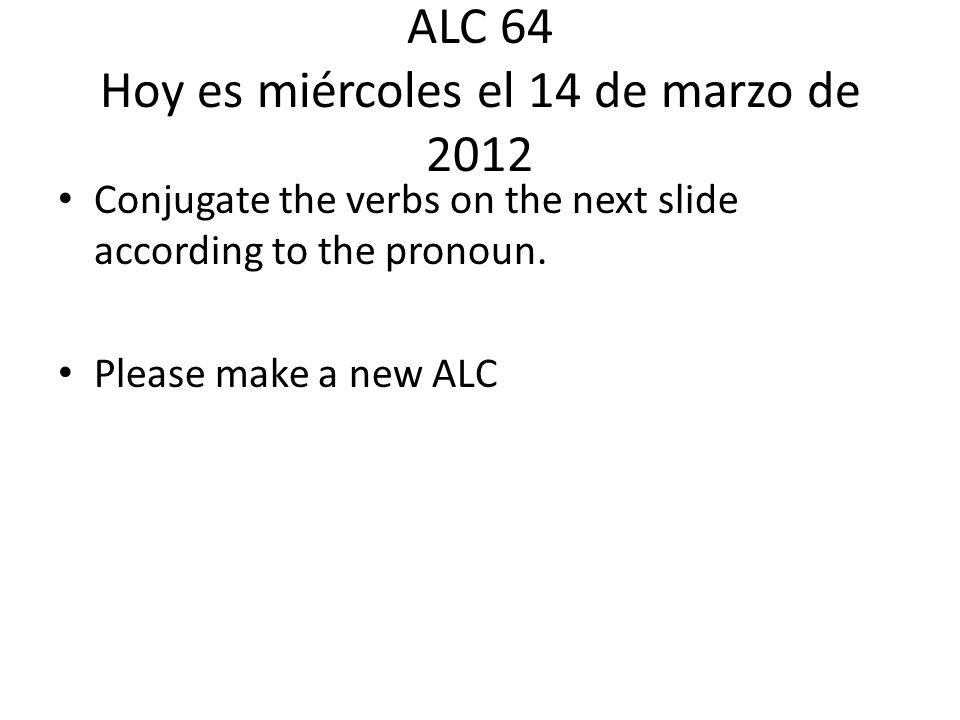 ALC 64 Hoy es miércoles el 14 de marzo de 2012 Conjugate the verbs on the next slide according to the pronoun.