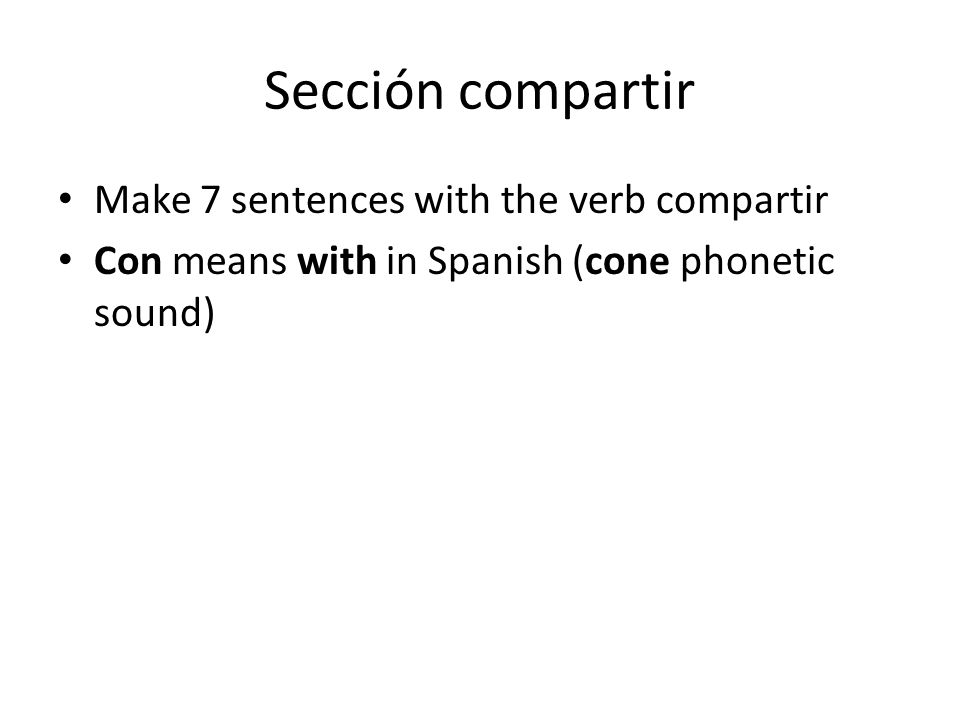Sección compartir Make 7 sentences with the verb compartir Con means with in Spanish (cone phonetic sound)