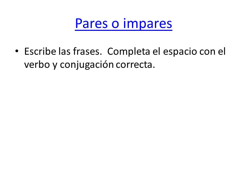 Pares o impares Escribe las frases. Completa el espacio con el verbo y conjugación correcta.