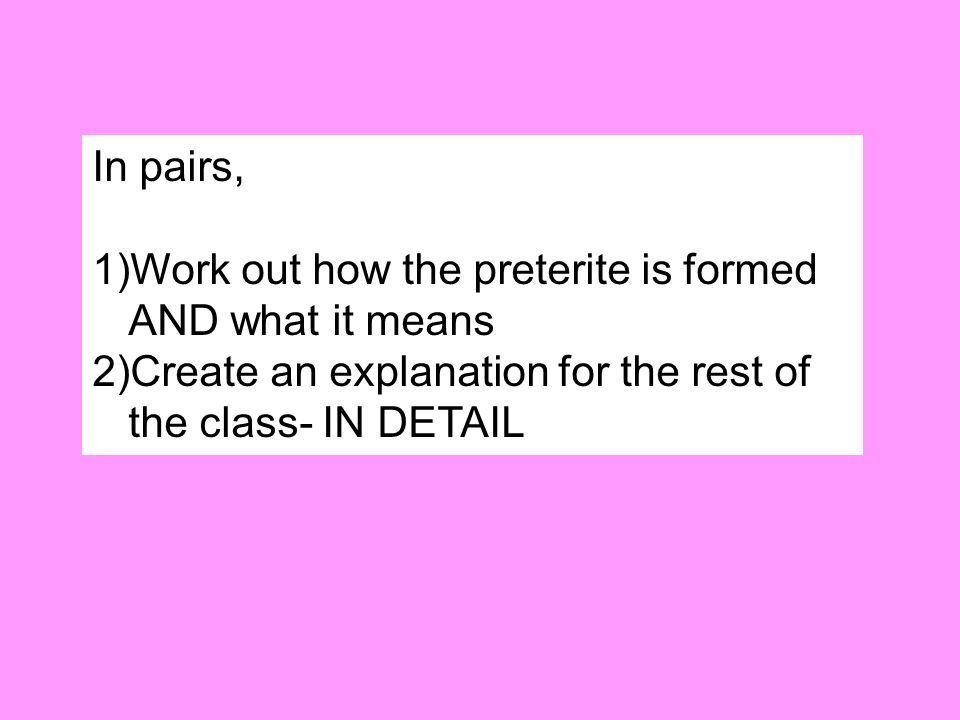 In pairs, 1)Work out how the preterite is formed AND what it means 2)Create an explanation for the rest of the class- IN DETAIL
