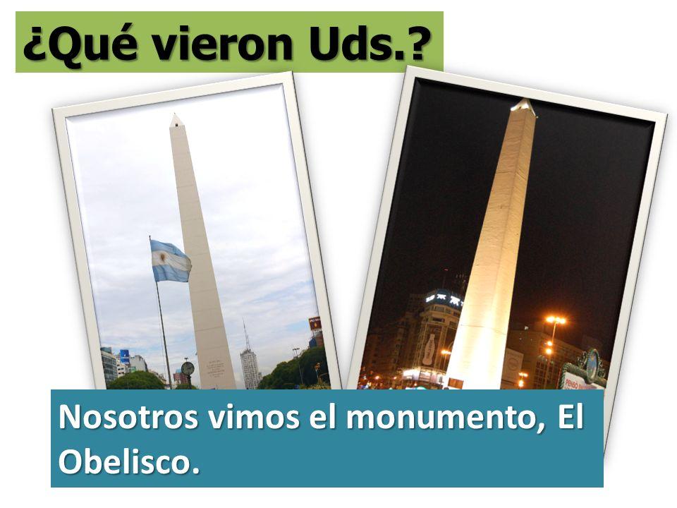 ¿Qué vieron Uds.? Nosotros vimos el monumento, El Obelisco.