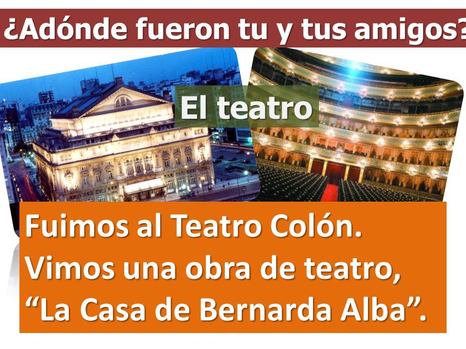 ¿Adónde fueron tu y tus amigos? Fuimos al Teatro Colón. Vimos una obra de teatro, La Casa de Bernarda Alba. El teatro