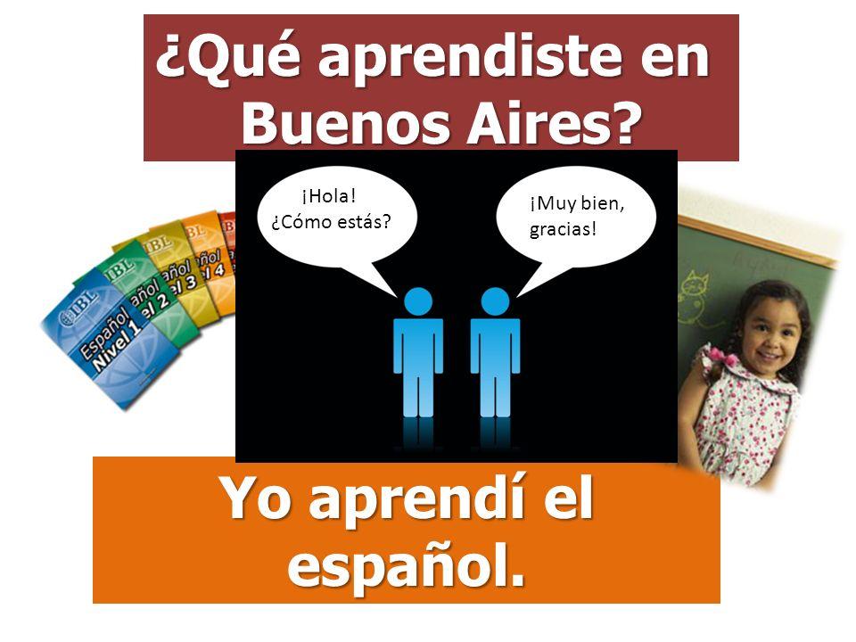 ¿Qué aprendiste en Buenos Aires? Yo aprendí el español. ¡Hola! ¿Cómo estás? ¡Muy bien, gracias!