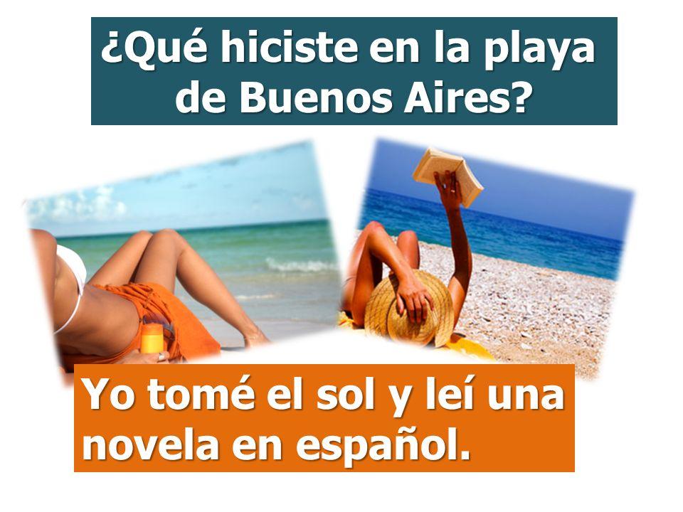 ¿Qué hiciste en la playa de Buenos Aires? Yo tomé el sol y leí una novela en español.