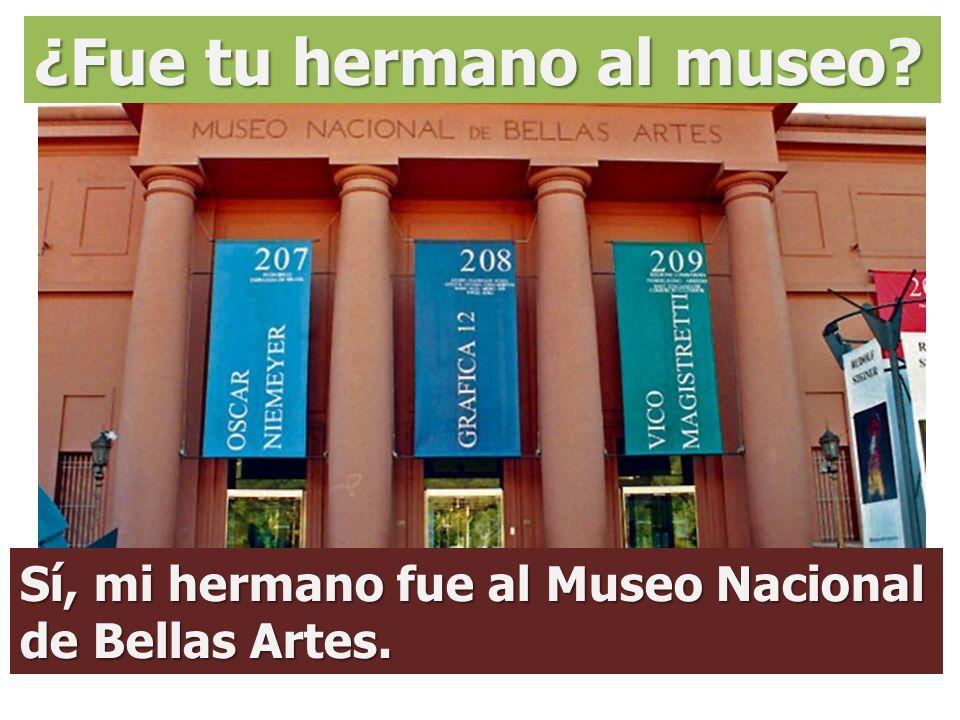 ¿Fue tu hermano al museo? Sí, mi hermano fue al Museo Nacional de Bellas Artes.