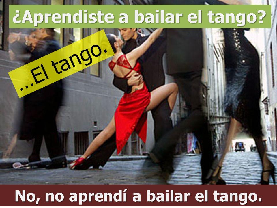 ¿Aprendiste a bailar el tango? No, no aprendí a bailar el tango. …El tango.
