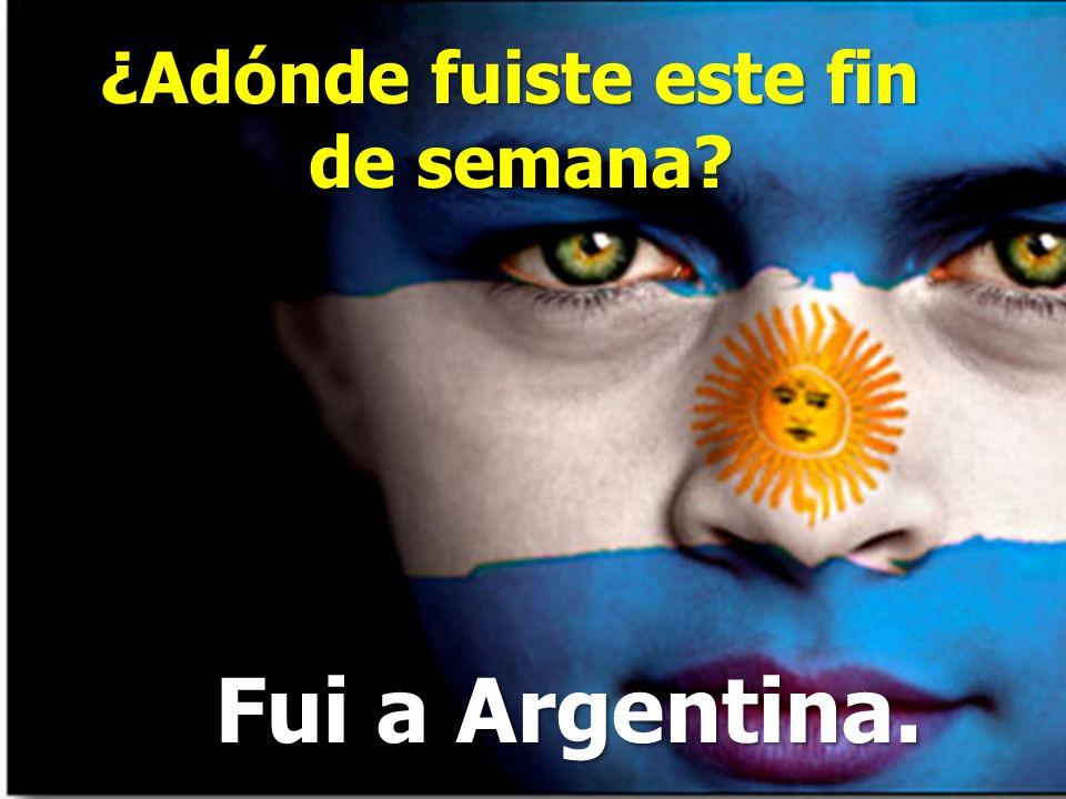 ¿Adónde fuiste este fin de semana? Fui a Argentina.