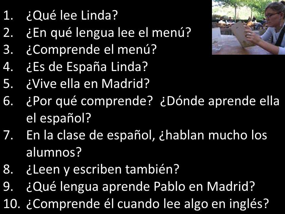 1.¿Qué lee Linda? 2.¿En qué lengua lee el menú? 3.¿Comprende el menú? 4.¿Es de España Linda? 5.¿Vive ella en Madrid? 6.¿Por qué comprende? ¿Dónde apre